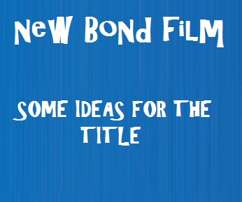 Some ideas for the new James Bond film title